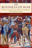 The Business of War : Military Enterprise and Military Revolution in Early Modern Europe, Parrott, David, 0521735580