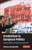 Irredentism in European Politics : Argumentation, Compromise and Norms, Kornprobst, Markus, 0521895588