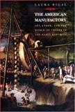 The American Manufactory : Art, Labor, and the World of Things in the Early Republic, Rigal, Laura, 0691015589