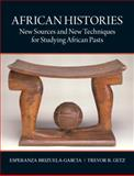 African Histories : New Sources and New Techniques for Studying African Pasts, Getz, Trevor and Brizuela-Garcia, Esperanza, 0136155588