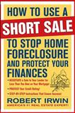 How to Use a Short Sale to Stop Home Foreclosure and Protect Your Finances, Irwin, Robert, 0071635580