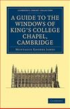 A Guide to the Windows of King's College Chapel, Cambridge, James, M. R. and Harrison, Kenneth, 1108015581