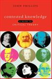 Contested Knowledge : A Guide to Critical Theory, Phillips, John, 1856495582