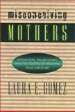 Misconceiving Mothers : Legislators, Prosecutors, and the Politics of Prenatal Drug Exposure, Gomez, Laura E., 1566395585