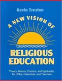A New Vision of Religious Education : Theory, History, Practice, and Spirituality for DREs, Catechists, and Teachers, Treston, Kevin, 0896225585