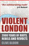 Violent London : 2000 Years of Riots, Rebels and Revolts, Bloom, Clive, 0230275591
