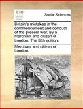 Britain's Mistakes in the Commencement and Conduct of the Present War by a Merchant and Citizen of London The, Merchant And Citizen Of London., 1140845594