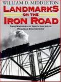 Landmarks on the Iron Road : Two Centuries of North American Railroad Engineering, Middleton, William D., 0253335590