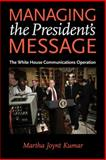 Managing the President's Message : The White House Communications Operation, Kumar, Martha Joynt, 0801895596