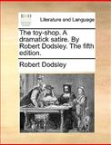The Toy-Shop a Dramatick Satire by Robert Dodsley The, Robert Dodsley, 117067559X