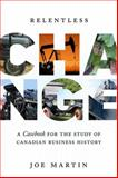Relentless Change : A Casebook for the Study of Canadian Business History, Martin, Joe, 0802095593