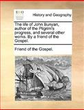 The Life of John Bunyan, Author of the Pilgrim's Progress, and Several Other Works by a Friend of the Gospel, Friend Of The Gospel., 1140955594