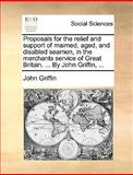 Proposals for the Relief and Support of Maimed, Aged, and Disabled Seamen, in the Merchants Service of Great Britain by John Griffin, John Griffin, 117037560X