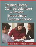 Training Library Staff and Volunteers to Provide Extraordinary Customer Service, Smith, Mark L. and Todaro, Julie, 155570560X