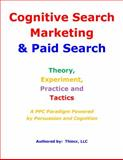 Cognitive Search Marketing and Paid Search : A PPC Paradigm Powered by Persuasion and Cognition: Theory, Experiment, Practice and Tactics, Thincr LLC, 098869560X
