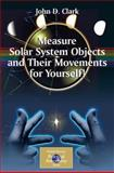 Measure Solar System Objects and Their Movements for Yourself!, Clark, John D., 0387895604