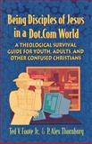 Being Disciples of Jesus in a Dot.Com World : A Theological Survival Guide for Youth, Adults, and Other Confused Christians, Thornburg, P. Alex and Foote, Ted V., Jr., 0664225608