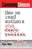 Consuming Silences : How We Read Authors Who Don't Publish, Weber, Myles, 0820325600