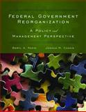 Federal Government Reorganization : A Policy and Management Perspective, Radin, Beryl A. and Chanin, Joshua M., 0763755605