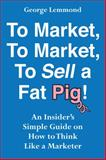 To Market, to Market, to Sell a Fat Pig! : An Insider's Simple Guide on How to Think Like a Marketer, Lemmond, George, 0990695603
