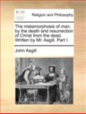 The Metamorphosis of Man, by the Death and Resurrection of Christ from the Dead Written by Mr Asgill Part I, John Asgill, 1140765604
