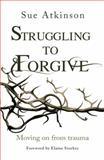 Struggling to Forgive, Sue Atkinson, 0857215612