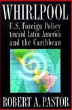 Whirlpool : U. S. Foreign Policy Toward Latin America and the Caribbean, Pastor, Robert A., 0691025614