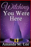 Witching You Were Here, Amanda M. Lee, 1494225611