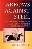 Arrows Against Steel, the History of the Bow and How it Forever Changed Warfare, Hurley, Vic, 098347561X