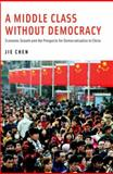 A Middle Class Without Democracy : Economic Growth and the Prospects for Democratization in China, Chen, Jie, 0199385610