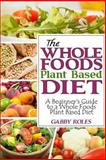 The Whole Foods Plant Based Diet: a Beginner's Guide to a Whole Foods Plant Based Diet, Gabby Roles, 0615865615