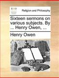 Sixteen Sermons on Various Subjects by Henry Owen, Henry Owen, 1140915614