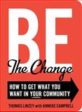 Be the Change : How to Get What You Want in Your Community, Campbell, Anneke, 1423605616
