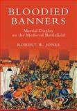 Bloodied Banners : Martial Display on the Medieval Battlefield, Jones, Robert W., 1843835614