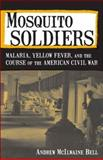 Mosquito Soldiers : Malaria, Yellow Fever, and the Course of the American Civil War, Bell, Andrew McIlwaine, 0807135615