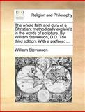 The Whole Faith and Duty of a Christian; Methodically Explain'D in the Words of Scripture by William Stevenson, D D the Third Edition with a Prefac, William Stevenson, 1170545629