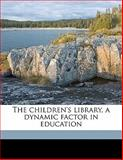 The Children's Library, a Dynamic Factor in Education, Sophia Hill Hulsizer Powell, 1145645623