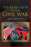 The Real Cause of the Civil War, Jack L. Pennington, 1462065627