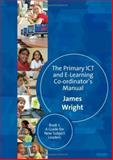 The Primary ICT and E-learning Co-ordinator's Manual Bk. 1 : A Guide for New Subject Leaders, Wright, James, 1412935628