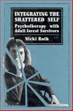 Integrating the Shattered Self : Psychotherapy with Adult Incest Survivors, Roth, Nicki, 0876685629