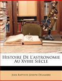 Histoire de L'Astronomie Au Xviiie Siècle, Jean Baptiste Joseph Delambre, 1149755628