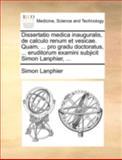 Dissertatio Medica Inauguralis, de Calculo Renum et Vesicae Quam, Pro Gradu Doctoratus, Eruditorum Examini Subjicit Simon Lanphier, Simon Lanphier, 1170515622