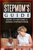 Stepmom's Guide: How to Become a Good Stepmother, Amy Johnson, 1490595627