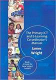 The Primary ICT and E-Learning Co-ordinator's Manual Bk. 1 : A Guide for New Subject Leaders, Wright, James, 1412935636
