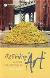 (Re)Thinking Art : A Guide for Beginners, Shipps, Steve, 1405155639