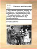 An A New German Grammar, Whereby an Englishman May Easily Attain to the Knowledge of the German Language the Second Edition, with Large Additions, Benedictus Beiler, 1140775634