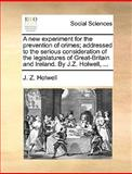 A New Experiment for the Prevention of Crimes; Addressed to the Serious Consideration of the Legislatures of Great-Britain and Ireland by J Z Holwel, J. Z. Holwell, 1140845632