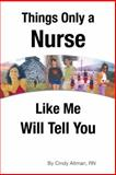 Things Only a Nurse Like Me Will Tell You, Cindy Altman, 1462405649