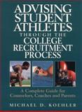 Advising Student Athletes Through the College Recruitment Process : A Complete Guide for Counselors, Coaches and Parents, Koehler, Michael D., 013311564X