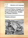 Love and Liberty a Tragedy As It Is to Be Acted at the Theatre Royal in Drury-Lane Written by Charles Johnson, Charles Johnson, 117064564X